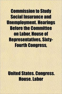 Commission to Study Social Insurance and Unemployment: Hearings Before the Committee on Labor, House of Representatives, Sixty-Fourth Congress, First Session, on H. J. Res. 159 [1916] United States. Congress. House. Committee on Labor