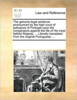 The genuine legal sentence pronounced the high court of judicature of Portugal upon the conspirators against the life of His most faithful Majesty ... translated from the original Portuguese, ...