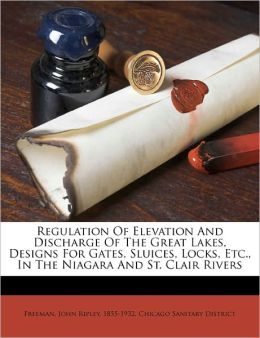Regulation Of Elevation And Discharge Of The Great Lakes, Designs For Gates, Sluices, Locks, Etc., In The Niagara And St. Clair Rivers Chicago Sanitary District and John Ripley 1855-1932 Freeman
