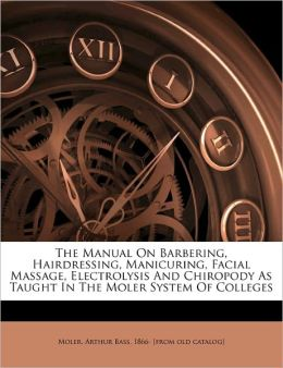 The Manual On Barbering, Hairdressing, Manicuring, Facial Massage, Electrolysis And Chiropody As Taught In The Moler System Of Colleges Arthur Bass 1866- [from old cata Moler