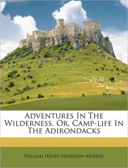 Adventures in the Wilderness, or, Camp-Life in the Adirondacks William Henry Harrison Murray