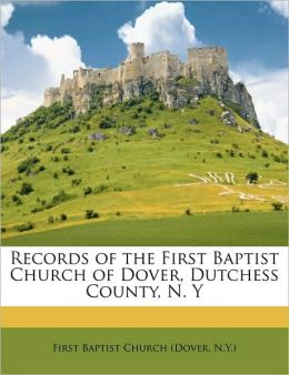 Records of the First Baptist Church of Dover, Dutchess County, N. Y N.Y.), . First Baptist Church (Dover