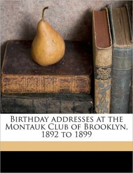 Birthday addresses at the Montauk Club of Brooklyn, 1892 to 1899 Chauncey M. 1834-1928 Depew and Brooklyn Montauk Club