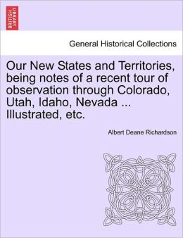 Our New States and Territories, being notes of a recent tour of observation through Colorado, Utah, Idaho, Nevada ... Illustrated, etc. Albert Deane. Richardson