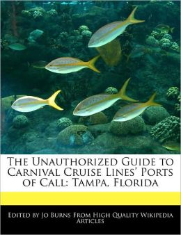 The Unauthorized Guide to Carnival Cruise Lines' Ports of Call: Tampa, Florida Jo Burns