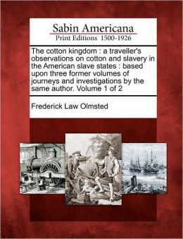The Cotton Kingdom (Volume 1) A Traveller's Observations on Cotton and Slavery in the American Slave States. Based Upon Three Former Volumes Frederick Law Olmsted