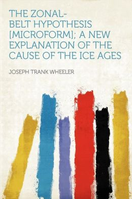 The Zonal-Belt Hypothesis. a New Explanation of the Cause of the Ice Ages Joseph Trank Wheeler
