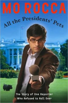All the Presidents' Pets: The Story of One Reporter Who Refused to Roll Over Mo Rocca