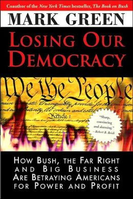 Losing Our Democracy: How Bush, the Far Right and Big Business Are Betraying Americans For Power and Profit Mark Green
