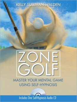 Zone Golf with CD: Master Your Mental Game Using Self-Hypnosis Kelly Sullivan Walden