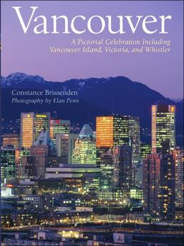 Vancouver: A Pictorial Celebration Including Vancouver Island, Victoria, and Whistler Constance Brissenden, Elan Penn and Penn Publishing Ltd.
