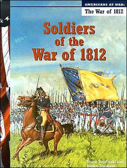 Soldiers of the War of 1812 (Americans at War) Diane Smolinski and Henry Smolinski