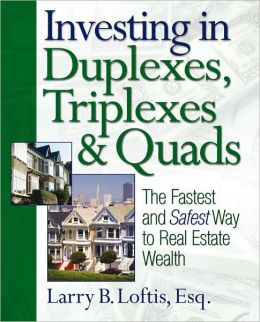 Investing in Duplexes, Triplexes, and Quads: The Fastest and Safest Way to Real Estate Wealth Larry B. Loftis