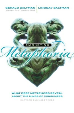 Marketing Metaphoria: What Deep Metaphors Reveal About the Minds of Consumers Gerald Zaltman and Lindsay H. Zaltman