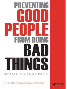 Preventing Good People From Doing Bad Things: Implementing Least Privilege John Mutch and Brian Anderson