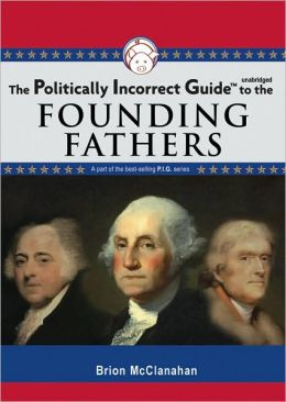 The Politically Incorrect Guide To The Founding Fathers Brion Mcclanahan