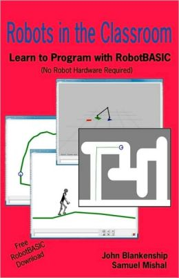 Robots in the Classroom: Learn to Program with RobotBASIC (No Robot Hardware Required) John Blankenship and Samuel Mishal