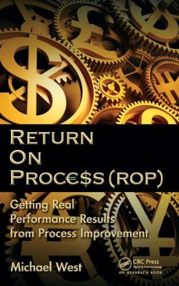 Return On Process (ROP): Getting Real Performance Results from Process Improvement Michael West