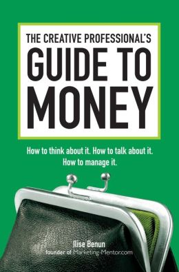 The Creative Professional's Guide to Money: How to Think About It, How to Talk About it, How to Manage It Ilise Benun