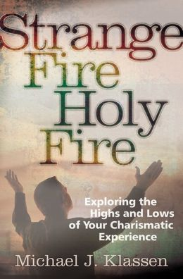 Strange Fire, Holy Fire: Exploring the Highs and Lows of Your Charismatic Experience Michael J. Klassen