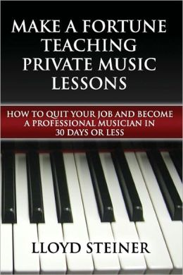 Make A Fortune Teaching Private Music Lessons: How To Quit Your Job And Become A Professional Musician In 30 Days Or Less Lloyd Steiner