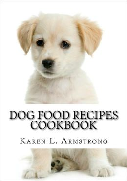 Dog Food Recipes Cookbook: Dog Treat Recipes, Raw Dog Food Recipes and Healthy Dog Food Secrets Karen L. Armstrong