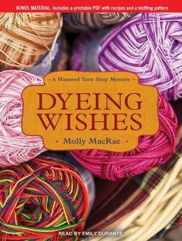 Dyeing Wishes: A Haunted Yarn Shop Mystery (Haunted Yarn Mystery) Molly Macrae