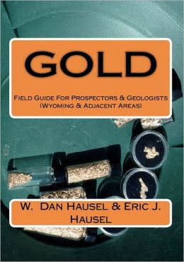 Gold: A Field Guide for Prospectors and Geologists (Wyoming and Near Regions)
