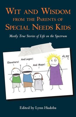 Wit and Wisdom from the Parents of Special Needs Kids: Mostly True Stories of Life on the Spectrum Lynn Hudoba