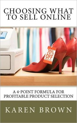 Choosing What to Sell Online: A 4-Point Formula for Profitable Product Selection Karen Brown