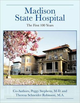 Madison State Hospital: The First 100 Years Peggy Stephens M.D. and Theresa Schneider Robinson M.A.