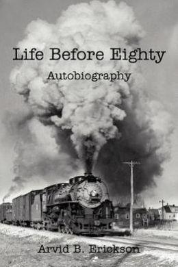 Life Before Eighty: Autobiography Arvid B. Erickson