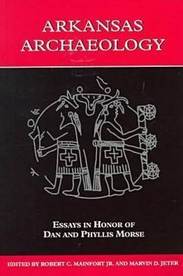 ARKANSAS ARCHAEOLOGY: ESSAYS IN HONOR OF DAN AND PHYLLIS MORSE ROBERT C MAINFORT