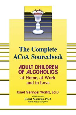 The Complete ACOA Sourcebook: Adult Children of Alcoholics at Home, at Work and in Love Janet G. Woititz and Robert Ackerman