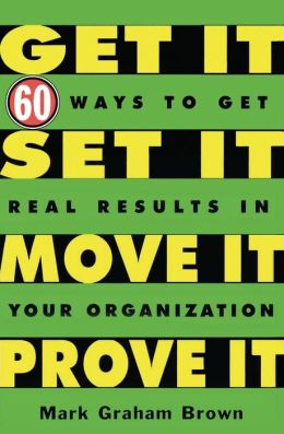 Get It, Set It, Move It, Prove It: 60 Ways To Get Real Results In Your Organization Mark Graham Brown