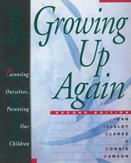 Growing Up Again: Parenting Ourselves, Parenting Our Children Jean Illsley Clarke and Connie Dawson