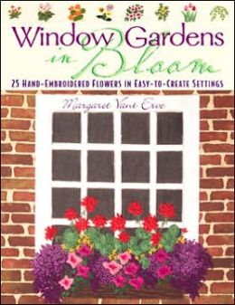 Window Gardens in Bloom: 25 Hand-Embroidered Flowers in Easy-To-Create Settings Margaret Henrietta Vant Erve