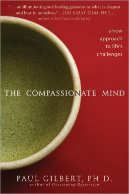 The Compassionate Mind: A New Approach to Life's Challenges Paul Gilbert Ph.D. and Matthew Gilbert