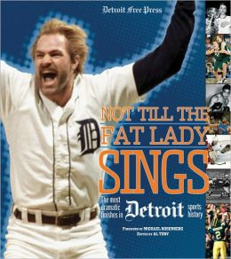Not Till the Fat Lady Sings: Detroit: The Most Dramatic Finishes in Detroit Sports History Detroit Free Press
