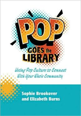 Pop Goes the Library: Using Pop Culture to Connect with Your Whole Community Sophie Brookover and Elizabeth Burns