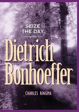 Seize the Day -- with Dietrich Bonhoeffer: A 365 Day Devotional Charles R Ringma