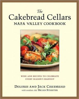 The Cakebread Cellars Napa Valley Cookbook: Wine and Recipes to Celebrate Every Season's Harvest Dolores Cakebread and Brian Streater