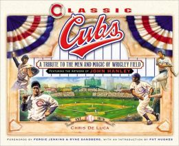 Classic Cubs: A Tribute to the Men and Magic of Wrigley Field John Hanley and Chris De Luca