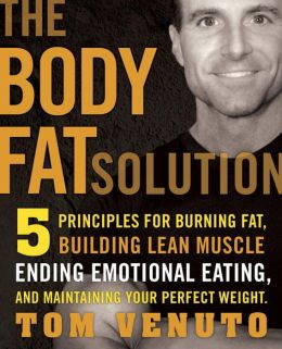The Body Fat Solution: Five Principles for Burning Fat, Building Lean Muscle, Ending Emotional Eating,and Maintaining Your Perfect Weight Tom Venuto
