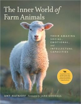 The Inner World of Farm Animals: Their Amazing Social, Emotional, and Intellectual Capacities Amy Hatkoff, Jane Goodall and Wayne Pacelle