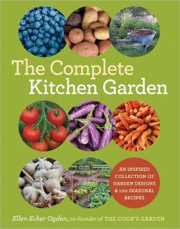 The Complete Kitchen Garden: An Inspired Collection of Garden Designs and 100 Seasonal Recipes Ellen Ecker Ogden