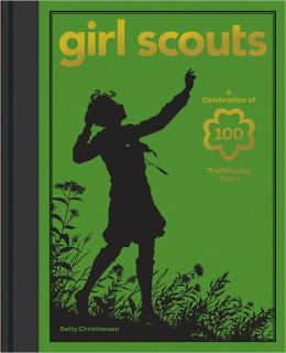 Girl Scouts: A Celebration of 100 Trailblazing Years Girl Scouts of the USA and Betty Christiansen
