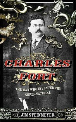 Charles Fort: The Man Who Invented the Supernatural Jim Steinmeyer
