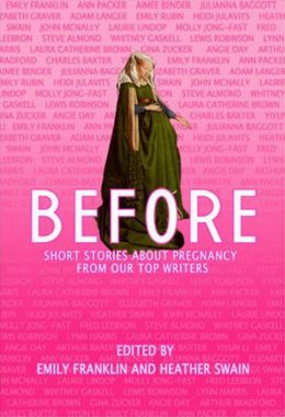 Before: Short Stories About Pregnancy From Our Top Writers Emily Franklin and Heather Swain