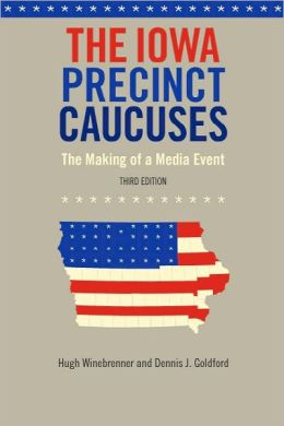 The Iowa Precinct Caucuses: The Making of a Media Event, Third Edition (Bur Oak Book) Hugh Winebrenner and Dennis J. Goldford